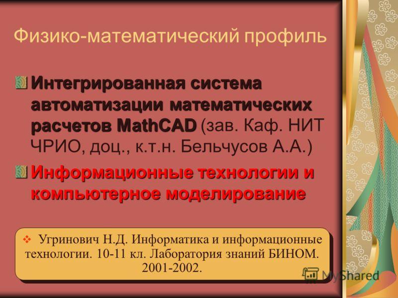 Физико-математический профиль Интегрированная система автоматизации математических расчетов MathCAD Интегрированная система автоматизации математических расчетов MathCAD (зав. Каф. НИТ ЧРИО, доц., к.т.н. Бельчусов А.А.) Информационные технологии и ко