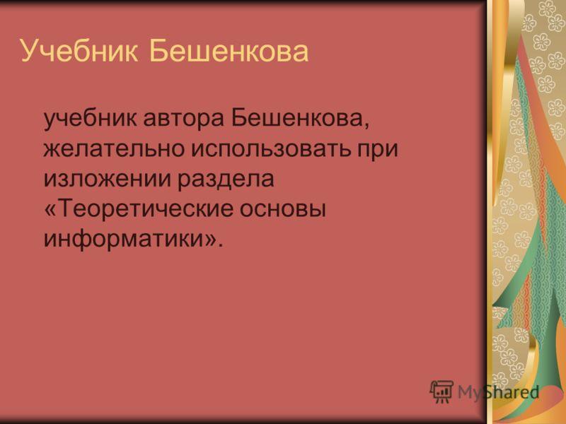 Учебник Бешенкова учебник автора Бешенкова, желательно использовать при изложении раздела «Теоретические основы информатики».