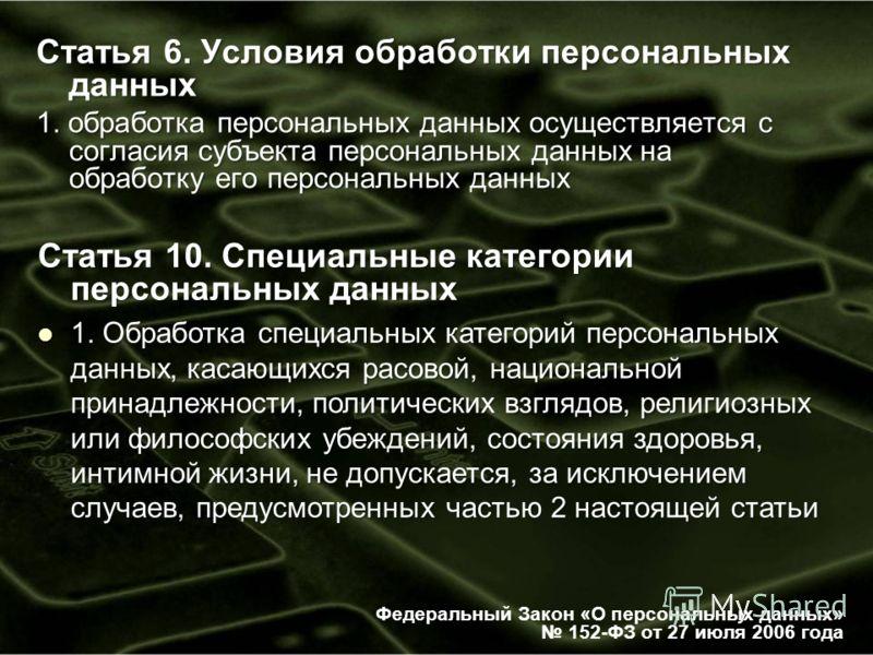 Статья 6. Условия обработки персональных данных 1. обработка персональных данных осуществляется с согласия субъекта персональных данных на обработку его персональных данных Федеральный Закон «О персональных данных» 152-ФЗ от 27 июля 2006 года Статья