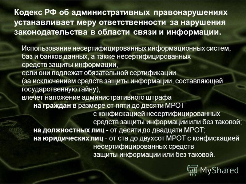 Кодекс РФ об административных правонарушениях устанавливает меру ответственности за нарушения законодательства в области связи и информации. Использование несертифицированных информационных систем, баз и банков данных, а также несертифицированных сре