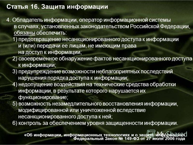 Статья 16. Защита информации 4. Обладатель информации, оператор информационной системы в случаях, установленных законодательством Российской Федерации, обязаны обеспечить: 1) предотвращение несанкционированного доступа к информации и (или) передачи е