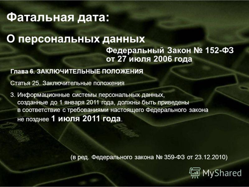 О персональных данных Федеральный Закон 152-ФЗ от 27 июля 2006 года Глава 6. ЗАКЛЮЧИТЕЛЬНЫЕ ПОЛОЖЕНИЯ Статья 25. Заключительные положения 3. Информационные системы персональных данных, созданные до 1 января 2011 года, должны быть приведены в соответс