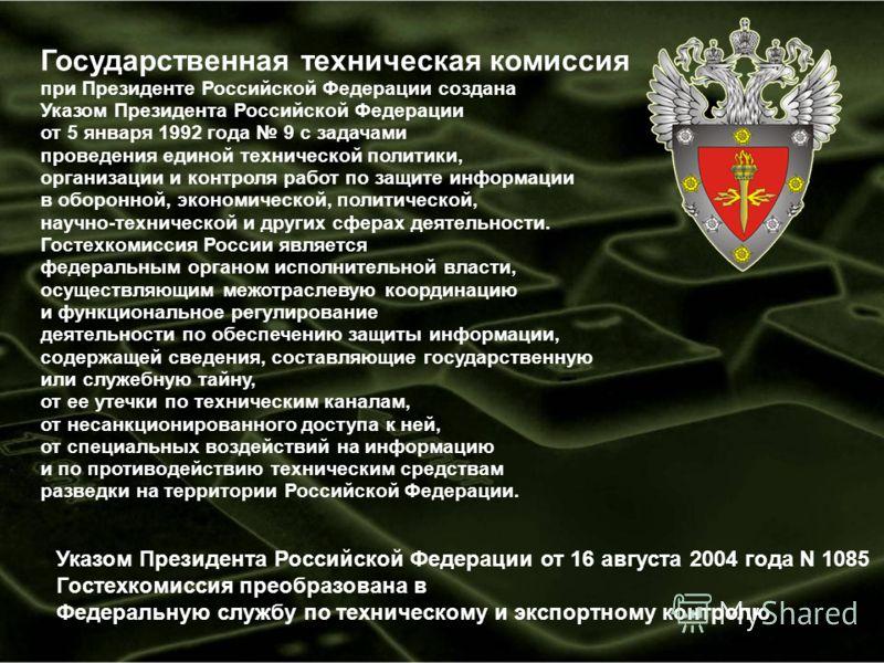 Государственная техническая комиссия при Президенте Российской Федерации создана Указом Президента Российской Федерации от 5 января 1992 года 9 с задачами проведения единой технической политики, организации и контроля работ по защите информации в обо