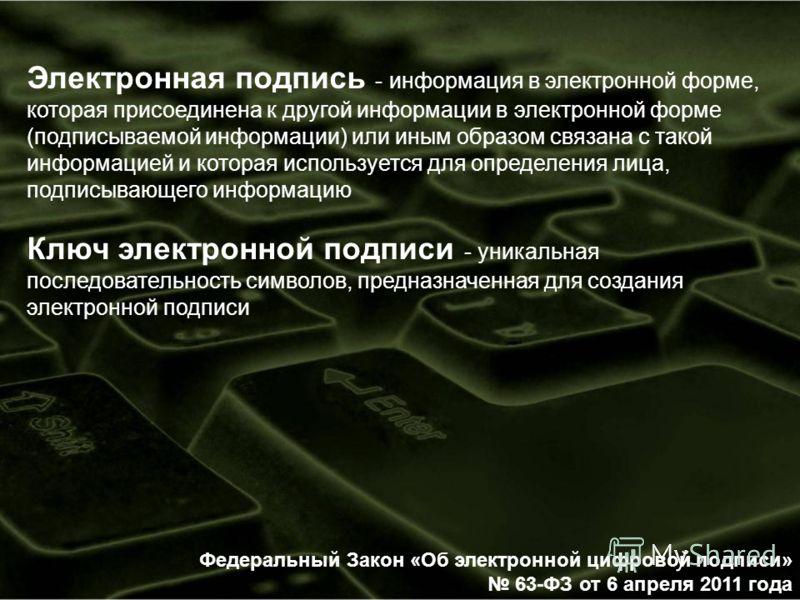 Федеральный Закон «Об электронной цифровой подписи» 63-ФЗ от 6 апреля 2011 года Электронная подпись - информация в электронной форме, которая присоединена к другой информации в электронной форме (подписываемой информации) или иным образом связана с т