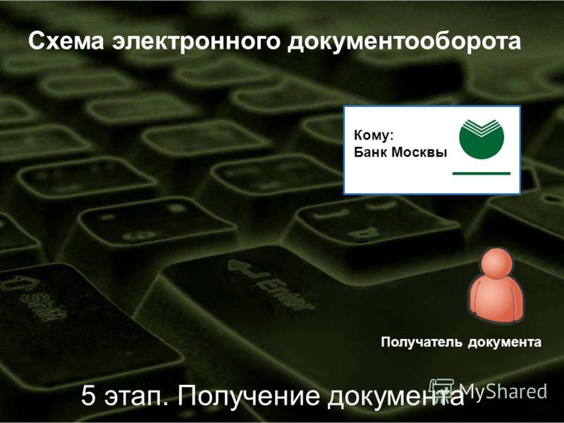 Схема электронного документооборота Получатель документа 5 этап. Получение документа Кому: Банк Москвы
