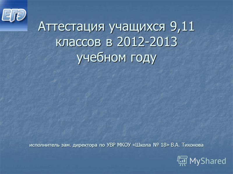 Аттестация учащихся 9,11 классов в 2012-2013 учебном году исполнитель зам. директора по УВР МКОУ «Школа 18» В.А. Тихонова