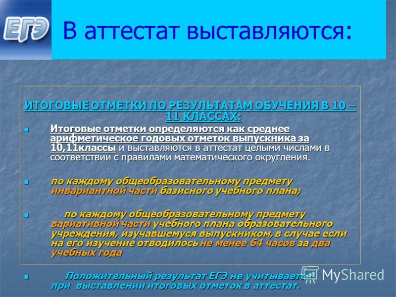 В аттестат выставляются: ИТОГОВЫЕ ОТМЕТКИ ПО РЕЗУЛЬТАТАМ ОБУЧЕНИЯ В 10 – 11 КЛАССАХ: Итоговые отметки определяются как среднее арифметическое годовых отметок выпускника за 10,11классы и выставляются в аттестат целыми числами в соответствии с правилам