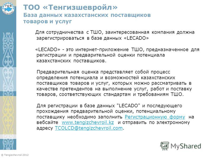 © Tengizchevroil 2012 Для сотрудничества с ТШО, заинтересованная компания должна зарегистрироваться в базе данных «LECADO» «LECADO» - это интернет-приложение ТШО, предназначенное для регистрации и предварительной оценки потенциала казахстанских поста
