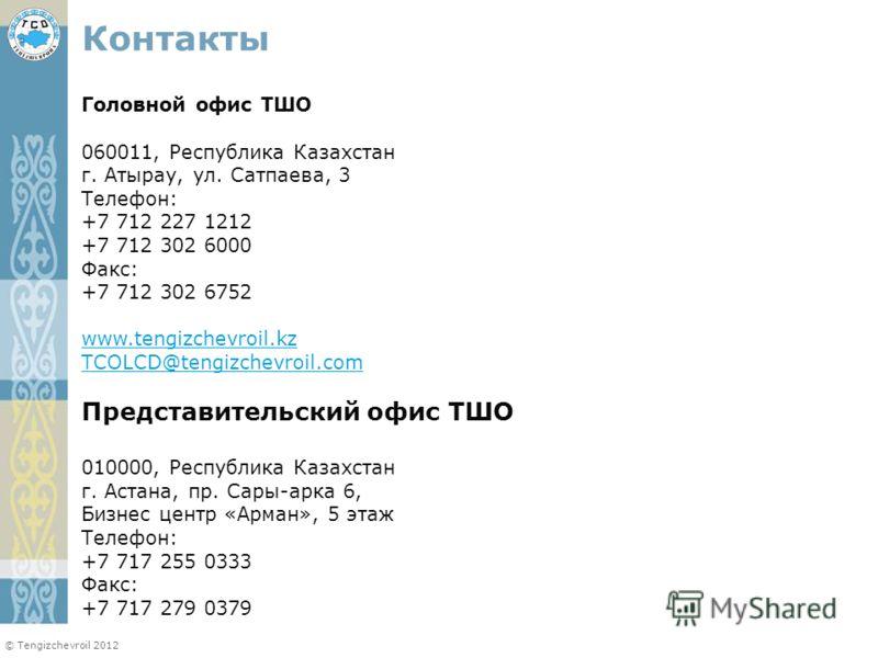 © Tengizchevroil 2012 Контакты Головной офис ТШО 060011, Республика Казахстан г. Атырау, ул. Сатпаева, 3 Телефон: +7 712 227 1212 +7 712 302 6000 Факс: +7 712 302 6752 www.tengizchevroil.kz TCOLCD@tengizchevroil.com Представительский офис ТШО 010000,