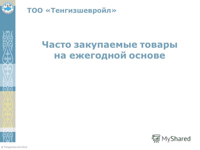 © Tengizchevroil 2012 Часто закупаемые товары на ежегодной основе ТОО «Тенгизшевройл»
