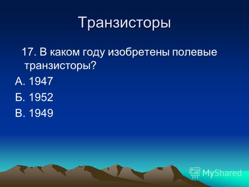 Транзисторы 17. В каком году изобретены полевые транзисторы? А. 1947 Б. 1952 В. 1949