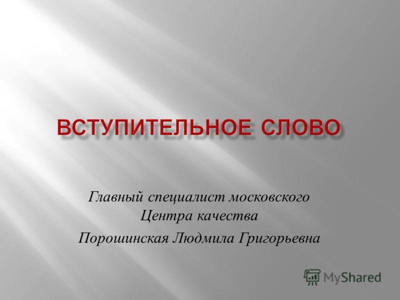 Главный специалист московского Центра качества Порошинская Людмила Григорьевна