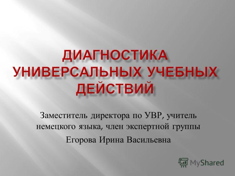 Заместитель директора по УВР, учитель немецкого языка, член экспертной группы Егорова Ирина Васильевна