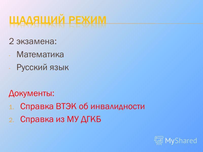 2 экзамена: - Математика - Русский язык Документы: 1. Справка ВТЭК об инвалидности 2. Справка из МУ ДГКБ