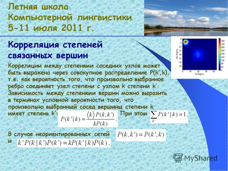 Корреляция степеней связанных вершин Летняя школа Компьютерной лингвистики 5-11 июля 2011 г. Корреляции между степенями соседних узлов может быть выражена через совокупное распределение P(k,k), т.е. как вероятность того, что произвольно выбранное реб