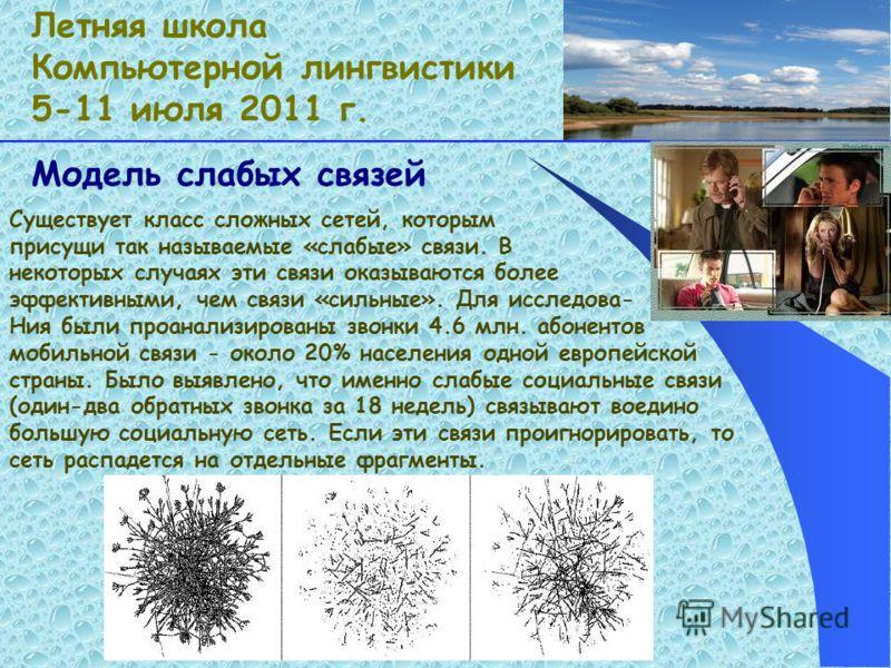 Модель слабых связей Летняя школа Компьютерной лингвистики 5-11 июля 2011 г. Существует класс сложных сетей, которым присущи так называемые «слабые» связи. В некоторых случаях эти связи оказываются более эффективными, чем связи «сильные». Для исследо