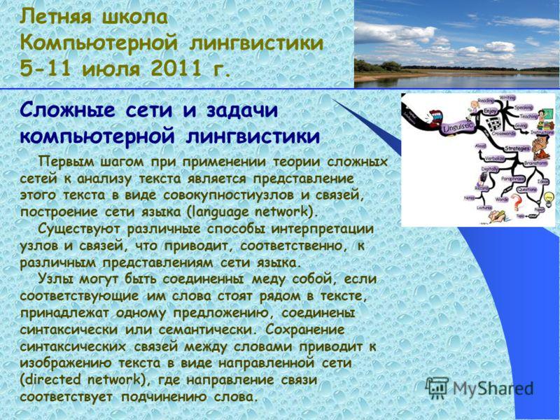 Сложные сети и задачи компьютерной лингвистики Летняя школа Компьютерной лингвистики 5-11 июля 2011 г. Первым шагом при применении теории сложных сетей к анализу текста является представление этого текста в виде совокупностиузлов и связей, построение