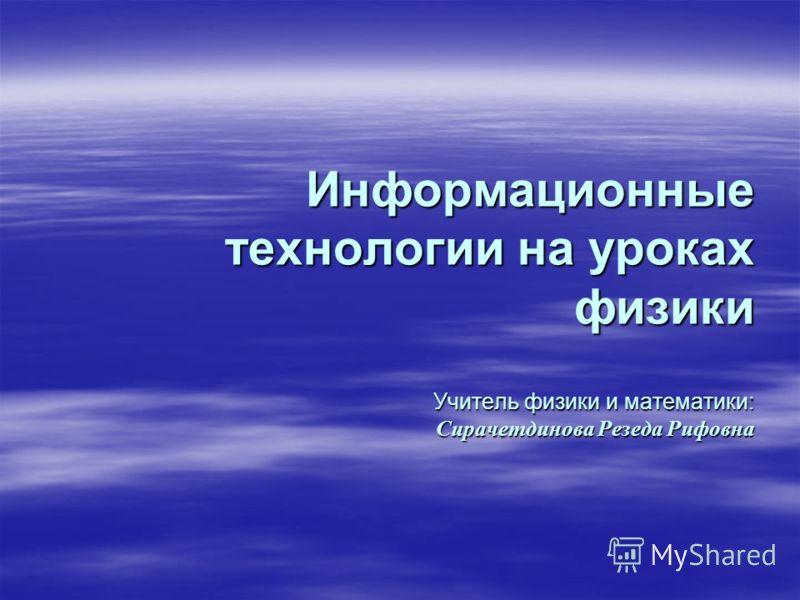 Информационные технологии на уроках физики Учитель физики и математики: Сирачетдинова Резеда Рифовна