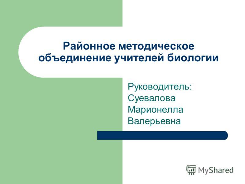 Районное методическое объединение учителей биологии Руководитель: Суевалова Марионелла Валерьевна