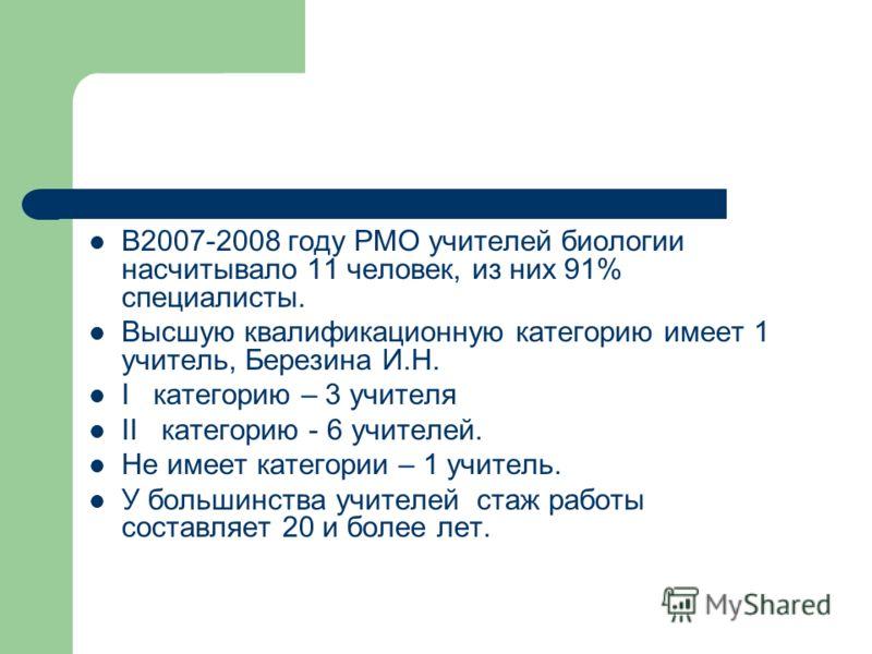 В2007-2008 году РМО учителей биологии насчитывало 11 человек, из них 91% специалисты. Высшую квалификационную категорию имеет 1 учитель, Березина И.Н. I категорию – 3 учителя II категорию - 6 учителей. Не имеет категории – 1 учитель. У большинства уч