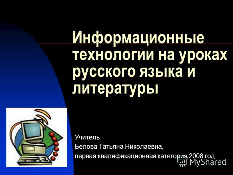 Информационные технологии на уроках русского языка и литературы Учитель Белова Татьяна Николаевна, первая квалификационная категория 2008 год