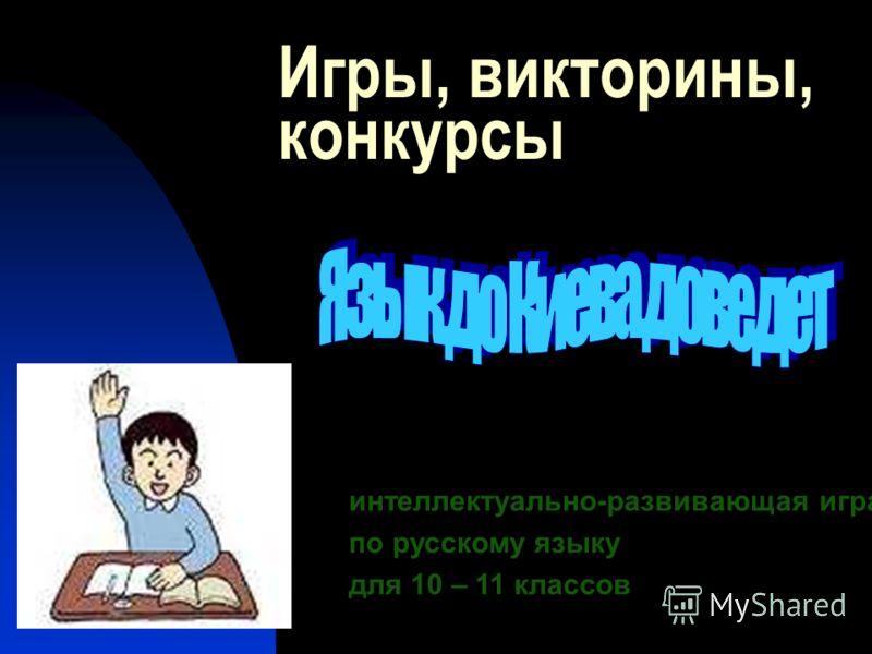Игры, викторины, конкурсы интеллектуально-развивающая игра по русскому языку для 10 – 11 классов