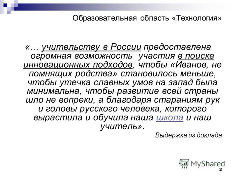 2 Образовательная область «Технология» «… учительству в России предоставлена огромная возможность участия в поиске инновационных подходов, чтобы «Иванов, не помнящих родства» становилось меньше, чтобы утечка славных умов на запад была минимальна, что