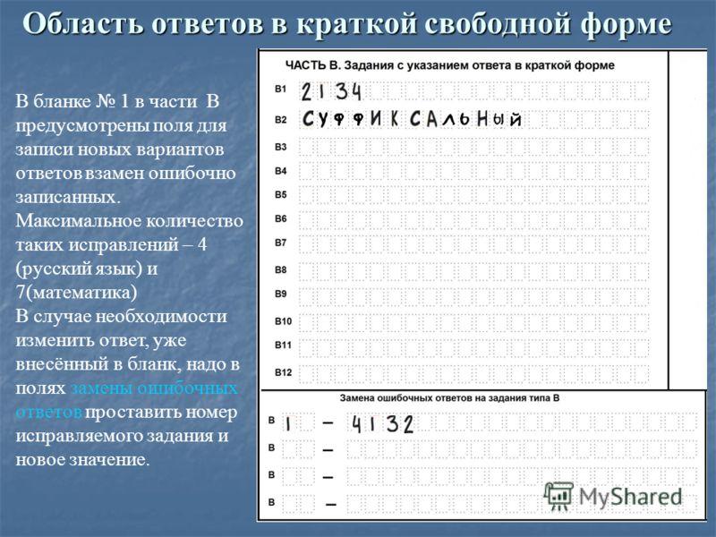 Область ответов в краткой свободной форме В бланке 1 в части В предусмотрены поля для записи новых вариантов ответов взамен ошибочно записанных. Максимальное количество таких исправлений – 4 (русский язык) и 7(математика) В случае необходимости измен