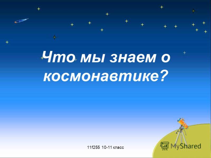 Что мы знаем о космонавтике? 11f255 10-11 класс