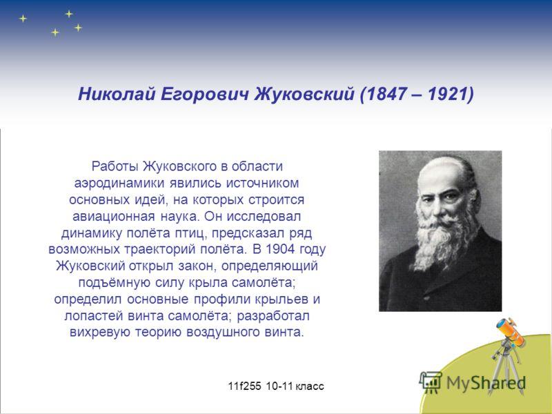 Николай Егорович Жуковский (1847 – 1921) Работы Жуковского в области аэродинамики явились источником основных идей, на которых строится авиационная наука. Он исследовал динамику полёта птиц, предсказал ряд возможных траекторий полёта. В 1904 году Жук