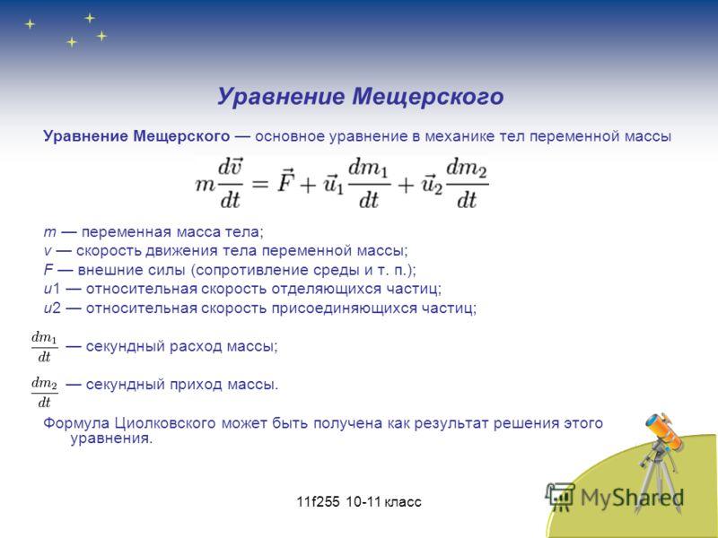 Уравнение Мещерского Уравнение Мещерского основное уравнение в механике тел переменной массы m переменная масса тела; v скорость движения тела переменной массы; F внешние силы (сопротивление среды и т. п.); u1 относительная скорость отделяющихся част