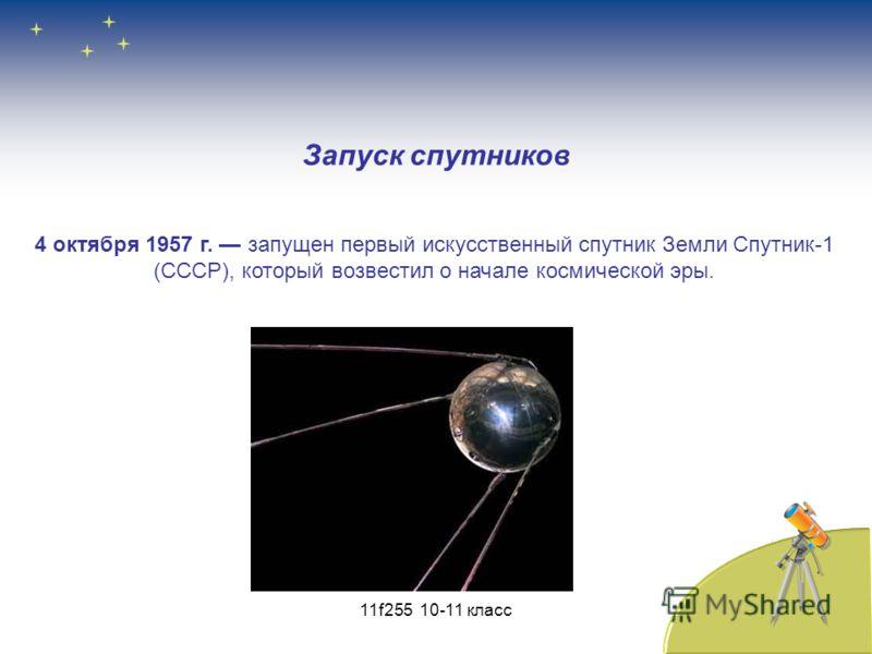 Запуск спутников 4 октября 1957 г. запущен первый искусственный спутник Земли Спутник-1 (СССР), который возвестил о начале космической эры. 11f255 10-11 класс