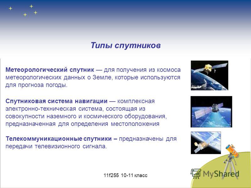 Типы спутников Метеорологический спутник для получения из космоса метеорологических данных о Земле, которые используются для прогноза погоды. Спутниковая система навигации комплексная электронно-техническая система, состоящая из совокупности наземног