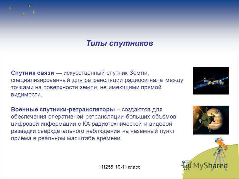 Типы спутников Спутник связи искусственный спутник Земли, специализированный для ретрансляции радиосигнала между точками на поверхности земли, не имеющими прямой видимости. Военные спутники-ретрансляторы – создаются для обеспечения оперативной ретран