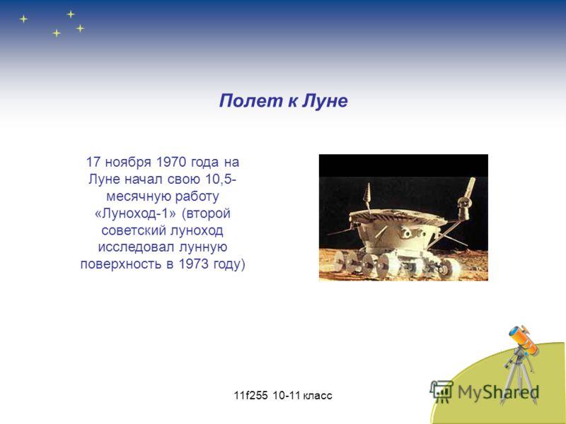 Полет к Луне 17 ноября 1970 года на Луне начал свою 10,5- месячную работу «Луноход-1» (второй советский луноход исследовал лунную поверхность в 1973 году) 11f255 10-11 класс