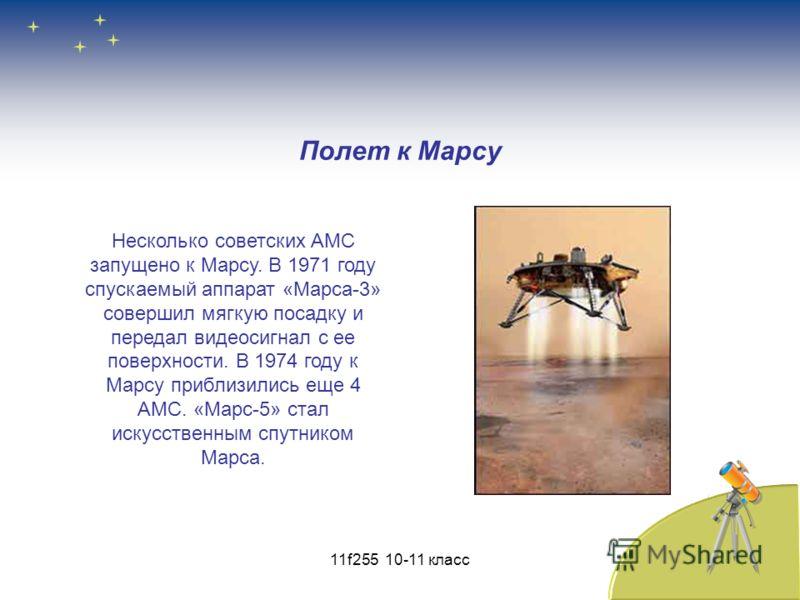 Полет к Марсу Несколько советских АМС запущено к Марсу. В 1971 году спускаемый аппарат «Марса-3» совершил мягкую посадку и передал видеосигнал с ее поверхности. В 1974 году к Марсу приблизились еще 4 АМС. «Марс-5» стал искусственным спутником Марса.