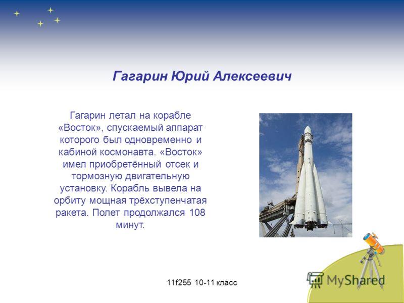 Гагарин Юрий Алексеевич Гагарин летал на корабле «Восток», спускаемый аппарат которого был одновременно и кабиной космонавта. «Восток» имел приобретённый отсек и тормозную двигательную установку. Корабль вывела на орбиту мощная трёхступенчатая ракета
