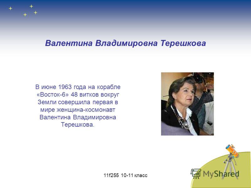 Валентина Владимировна Терешкова В июне 1963 года на корабле «Восток-6» 48 витков вокруг Земли совершила первая в мире женщина-космонавт Валентина Владимировна Терешкова. 11f255 10-11 класс