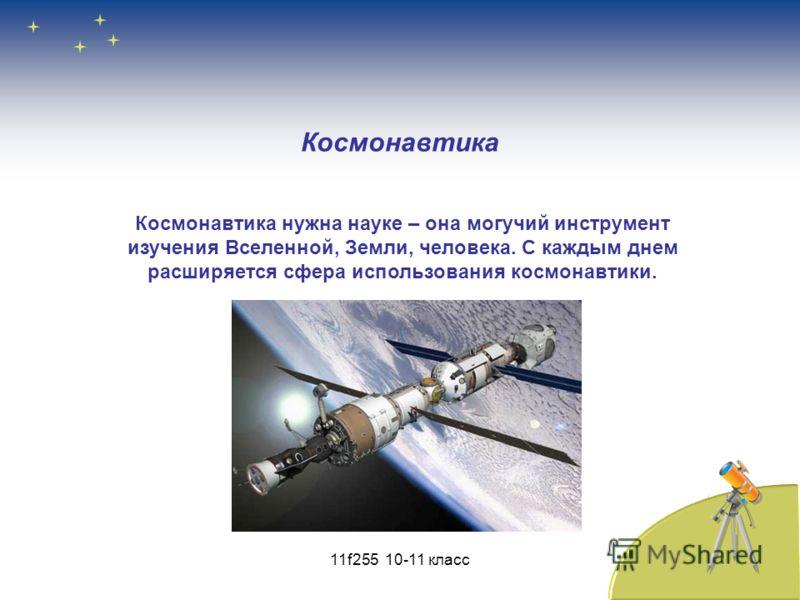 Космонавтика нужна науке – она могучий инструмент изучения Вселенной, Земли, человека. С каждым днем расширяется сфера использования космонавтики. Космонавтика 11f255 10-11 класс