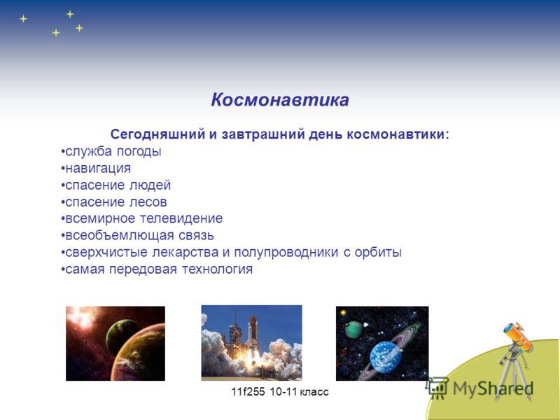 Сегодняшний и завтрашний день космонавтики: служба погоды навигация спасение людей спасение лесов всемирное телевидение всеобъемлющая связь сверхчистые лекарства и полупроводники с орбиты самая передовая технология Космонавтика 11f255 10-11 класс