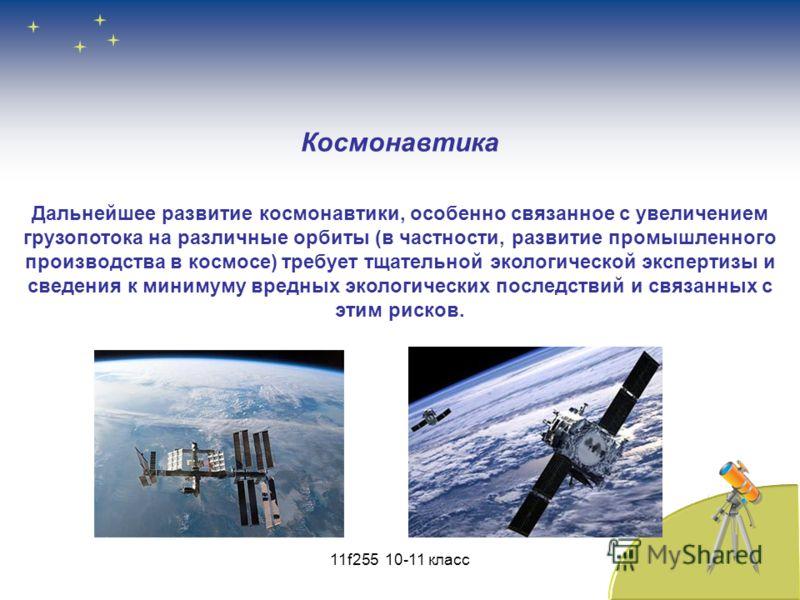 Дальнейшее развитие космонавтики, особенно связанное с увеличением грузопотока на различные орбиты (в частности, развитие промышленного производства в космосе) требует тщательной экологической экспертизы и сведения к минимуму вредных экологических по
