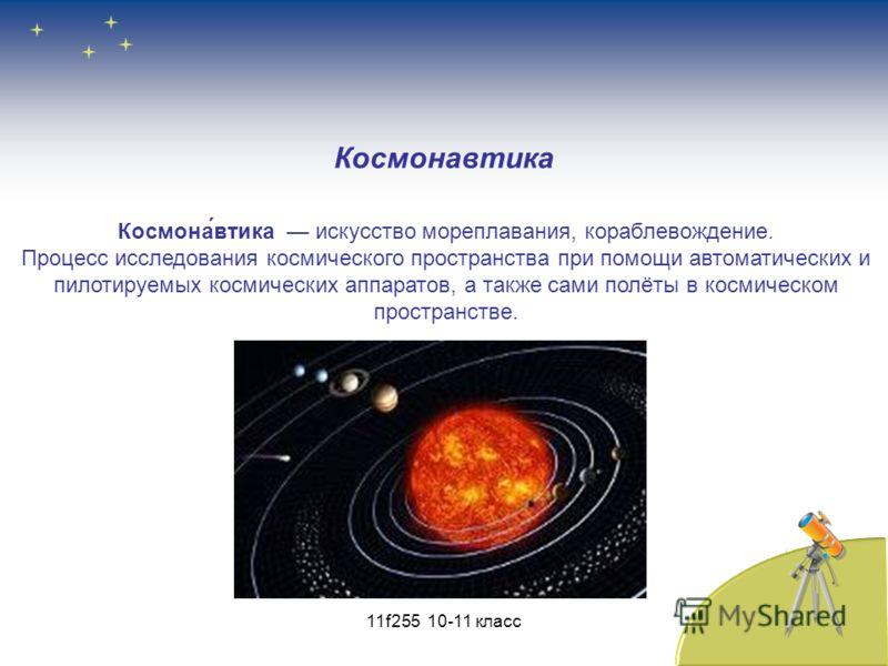 Космона́втика искусство мореплавания, кораблевождение. Процесс исследования космического пространства при помощи автоматических и пилотируемых космических аппаратов, а также сами полёты в космическом пространстве. Космонавтика 11f255 10-11 класс