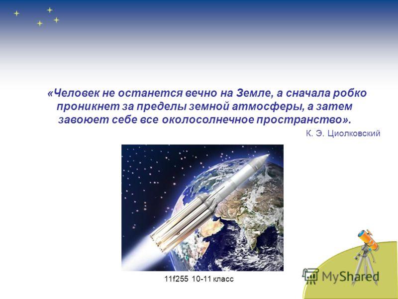 «Человек не останется вечно на Земле, а сначала робко проникнет за пределы земной атмосферы, а затем завоюет себе все околосолнечное пространство». К. Э. Циолковский 11f255 10-11 класс
