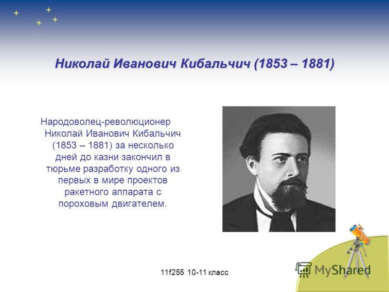 Николай Иванович Кибальчич (1853 – 1881) Народоволец-революционер Николай Иванович Кибальчич (1853 – 1881) за несколько дней до казни закончил в тюрьме разработку одного из первых в мире проектов ракетного аппарата с пороховым двигателем. 11f255 10-1