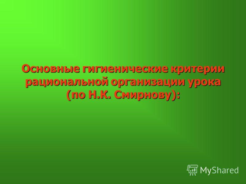Основные гигиенические критерии рациональной организации урока (по Н.К. Смирнову):