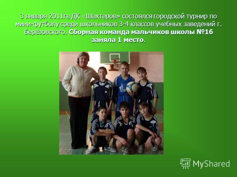 3 января 2011гв ДК «Шахтеров» состоялся городской турнир по мини-футболу среди школьников 3-4 классов учебных заведений г. Берёзовского. Сборная команда мальчиков школы 16 заняла 1 место.