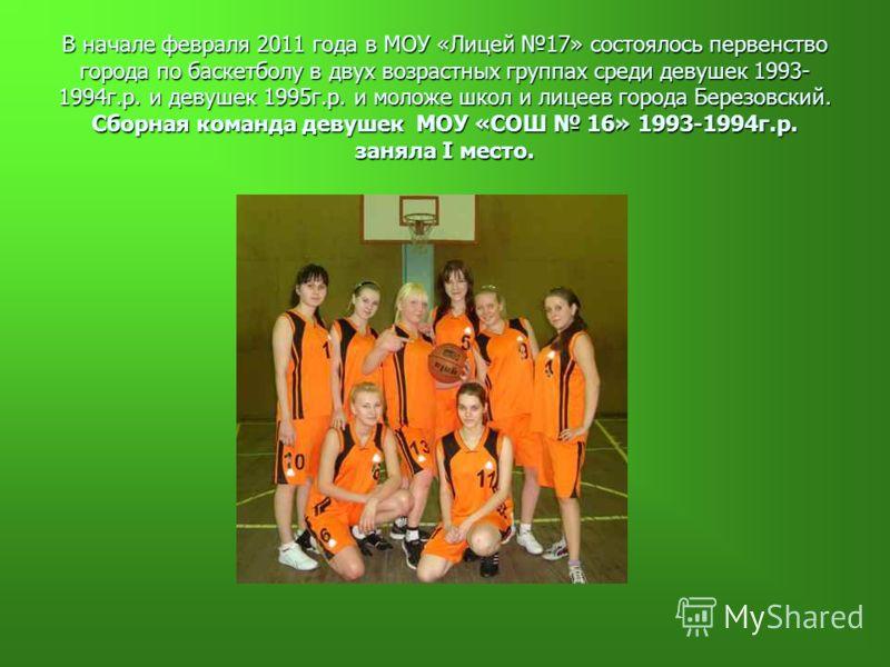 В начале февраля 2011 года в МОУ «Лицей 17» состоялось первенство города по баскетболу в двух возрастных группах среди девушек 1993- 1994г.р. и девушек 1995г.р. и моложе школ и лицеев города Березовский. Сборная команда девушек МОУ «СОШ 16» 1993-1994