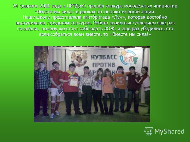 24 февраля 2011 года в ЦРТДиЮ прошёл конкурс молодёжных инициатив «Вместе мы сила» в рамках антинаркотической акции. Нашу школу представляла агитбригада «Луч», которая достойно выступила на городском конкурсе. Ребята своим выступлением ещё раз показа