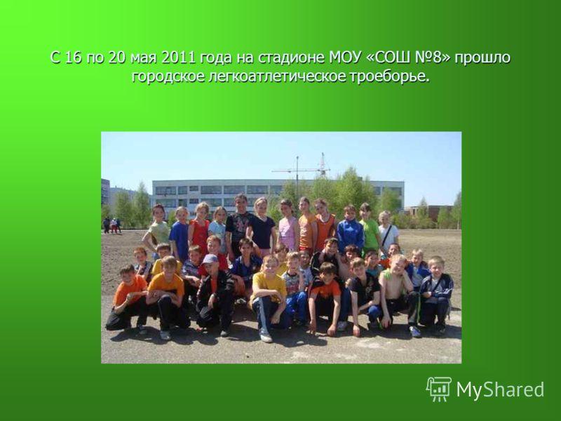 С 16 по 20 мая 2011 года на стадионе МОУ «СОШ 8» прошло городское легкоатлетическое троеборье.