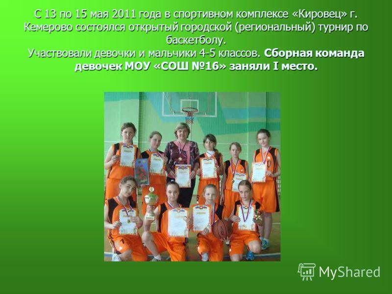 С 13 по 15 мая 2011 года в спортивном комплексе «Кировец» г. Кемерово состоялся открытый городской (региональный) турнир по баскетболу. Участвовали девочки и мальчики 4-5 классов. Сборная команда девочек МОУ «СОШ 16» заняли I место.